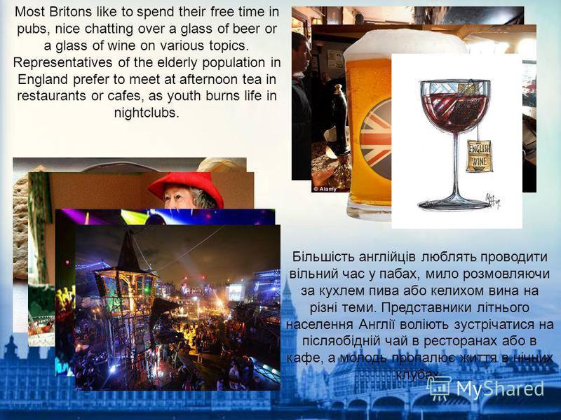 Більшість англійців люблять проводити вільний час у пабах, мило розмовляючи за кухлем пива або келихом вина на різні теми. Представники літнього населення Англії воліють зустрічатися на післяобідній чай в ресторанах або в кафе, а молодь пропалює житт