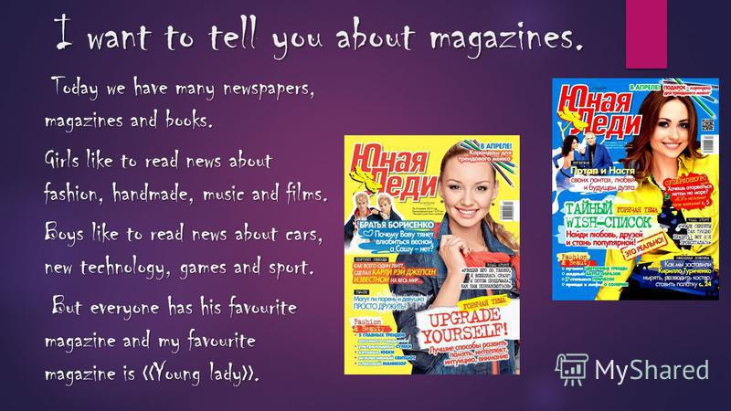 I want to tell you about magazines. Today we have many newspapers, magazines and books. Girls like to read news about fashion, handmade, music and films. Boys like to read news about cars, new technology, games and sport. But everyone has his favouri