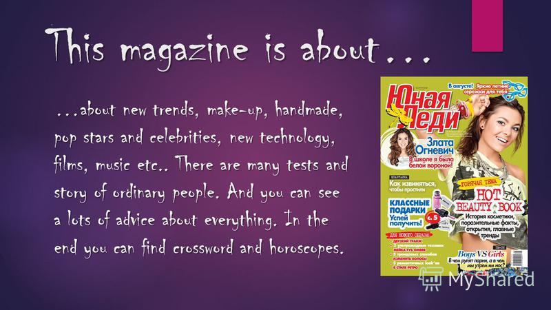This magazine is about… …about new trends, make-up, handmade, pop stars and celebrities, new technology, films, music etc.. There are many tests and story of ordinary people. And you can see a lots of advice about everything. In the end you can find