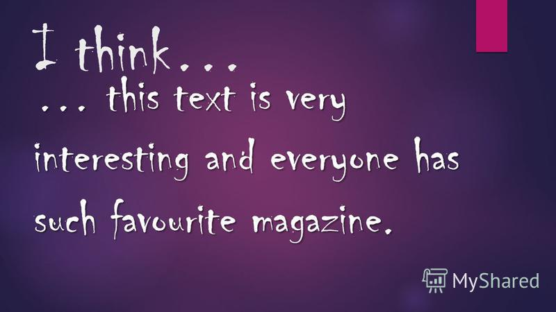 I think… … this text is very interesting and everyone has such favourite magazine.