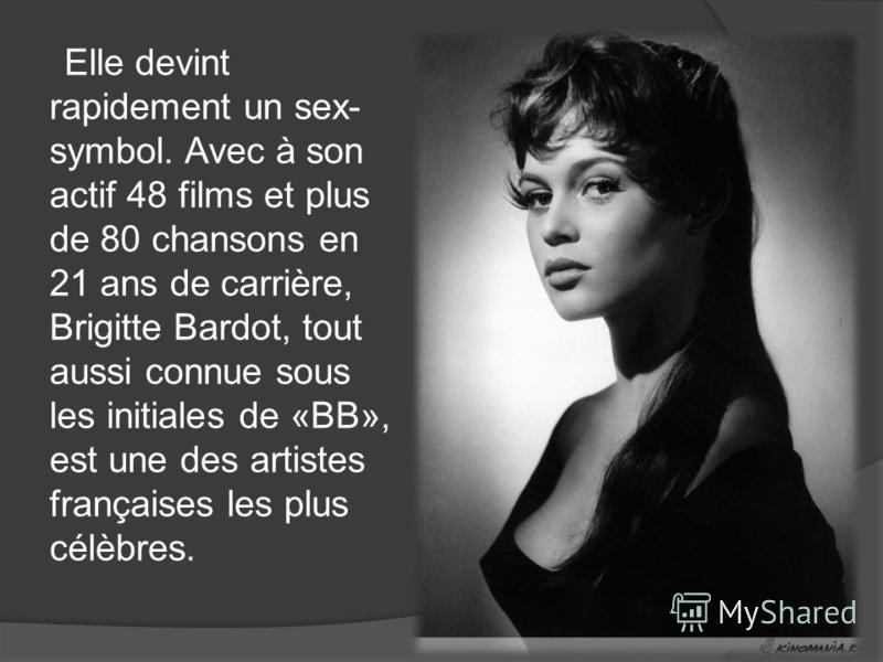 Elle devint rapidement un sex- symbol. Avec à son actif 48 films et plus de 80 chansons en 21 ans de carrière, Brigitte Bardot, tout aussi connue sous les initiales de «BB», est une des artistes françaises les plus célèbres.