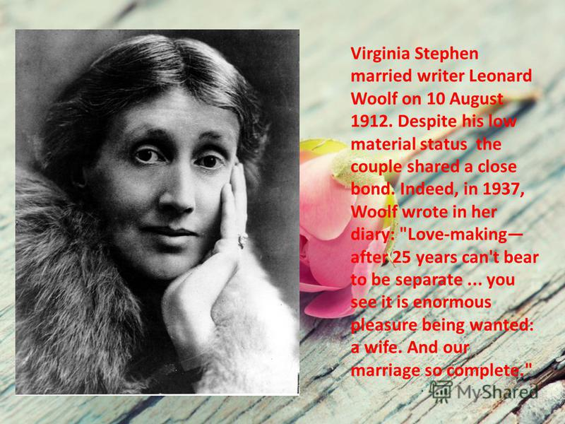 Virginia Stephen married writer Leonard Woolf on 10 August 1912. Despite his low material status the couple shared a close bond. Indeed, in 1937, Woolf wrote in her diary: