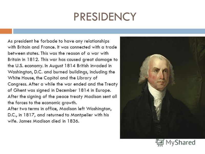 PRESIDENCY As president he forbade to have any relationships with Britain and France. It was connected with a trade between states. This was the reason of a war with Britain in 1812. This war has caused great damage to the U.S. economy. In August 181