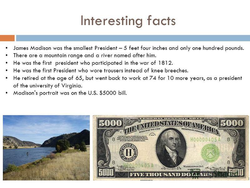 Interesting facts James Madison was the smallest President – 5 feet four inches and only one hundred pounds. There are a mountain range and a river named after him. He was the first president who participated in the war of 1812. He was the first Pres