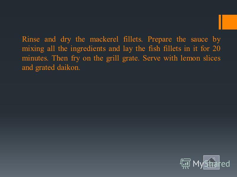 SABA-BUT teriyaki Roasted mackerel Mackerel (fillet) - 4 pieces Lemon - 1 pc. Daikon - 1 pc For the sauce: Shoyu - 1 \ 4 cup Dessert wine - 1 \ 4 cup Sugar - 1 tbsp. spoon Grated ginger - 1 \ 2 tbsp. spoons