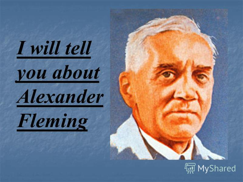 I will tell you about Alexander Fleming