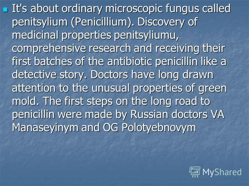 It's about ordinary microscopic fungus called penitsylium (Penicillium). Discovery of medicinal properties penitsyliumu, comprehensive research and receiving their first batches of the antibiotic penicillin like a detective story. Doctors have long d