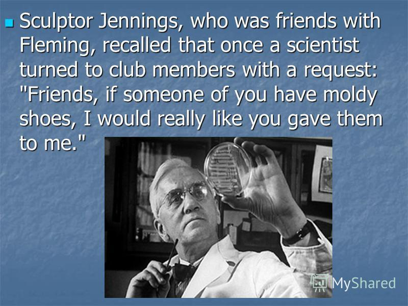 Sculptor Jennings, who was friends with Fleming, recalled that once a scientist turned to club members with a request: