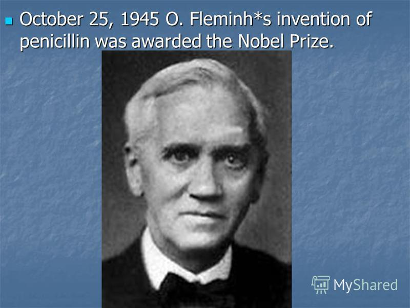 October 25, 1945 O. Fleminh*s invention of penicillin was awarded the Nobel Prize. October 25, 1945 O. Fleminh*s invention of penicillin was awarded the Nobel Prize.