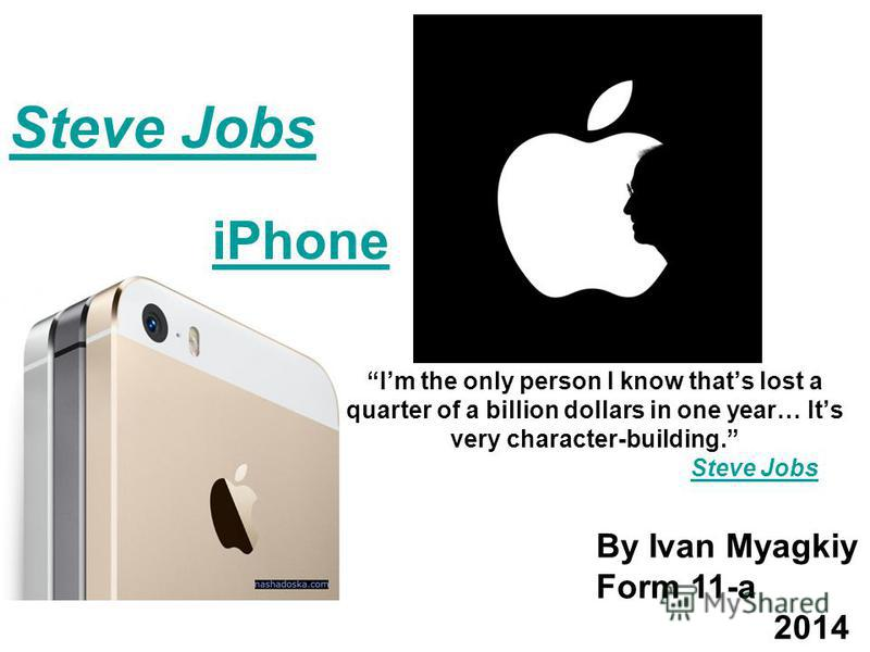 Im the only person I know thats lost a quarter of a billion dollars in one year… Its very character-building. Steve JobsSteve Jobs iPhone By Ivan Myagkiy Form 11-a 2014