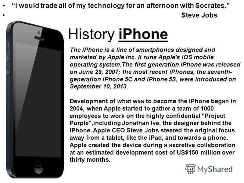 History iPhone I would trade all of my technology for an afternoon with Socrates. Steve Jobs The iPhone is a line of smartphones designed and marketed by Apple Inc. It runs Apple's iOS mobile operating system.The first generation iPhone was released