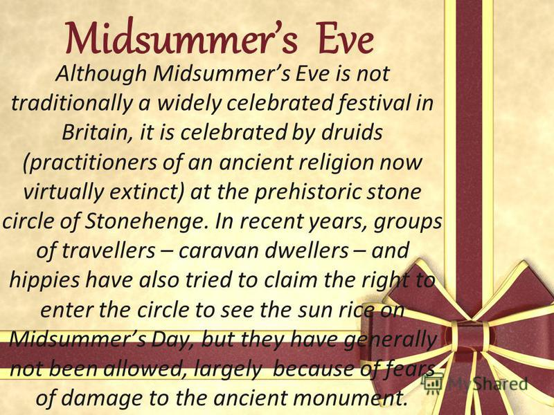 Midsummers Eve Although Midsummers Eve is not traditionally a widely celebrated festival in Britain, it is celebrated by druids (practitioners of an ancient religion now virtually extinct) at the prehistoric stone circle of Stonehenge. In recent year
