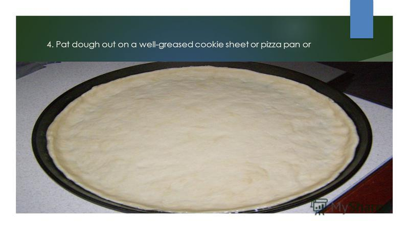 4. Pat dough out on a well-greased cookie sheet or pizza pan or