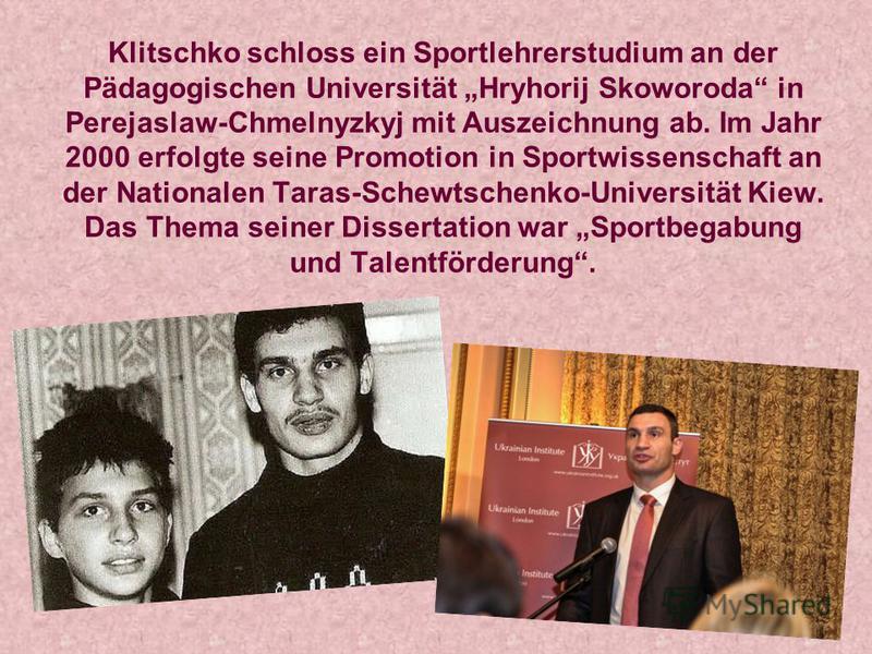 Klitschko schloss ein Sportlehrerstudium an der Pädagogischen Universität Hryhorij Skoworoda in Perejaslaw-Chmelnyzkyj mit Auszeichnung ab. Im Jahr 2000 erfolgte seine Promotion in Sportwissenschaft an der Nationalen Taras-Schewtschenko-Universität K