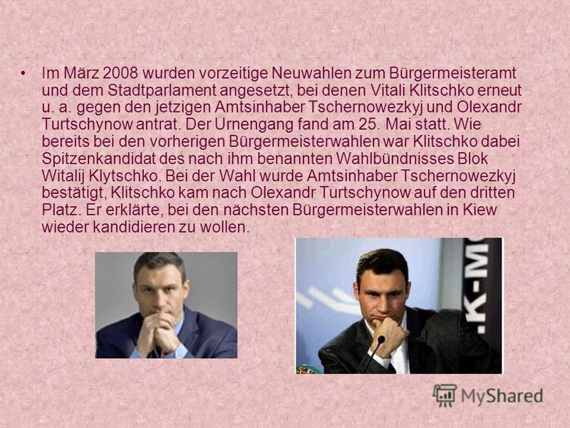 Im März 2008 wurden vorzeitige Neuwahlen zum Bürgermeisteramt und dem Stadtparlament angesetzt, bei denen Vitali Klitschko erneut u. a. gegen den jetzigen Amtsinhaber Tschernowezkyj und Olexandr Turtschynow antrat. Der Urnengang fand am 25. Mai statt