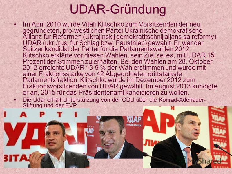 UDAR-Gründung Im April 2010 wurde Vitali Klitschko zum Vorsitzenden der neu gegründeten, pro-westlichen Partei Ukrainische demokratische Allianz für Reformen (Ukrajinskij demokratitschnij aljans sa reformy) UDAR (ukr./rus. für Schlag bzw. Fausthieb)