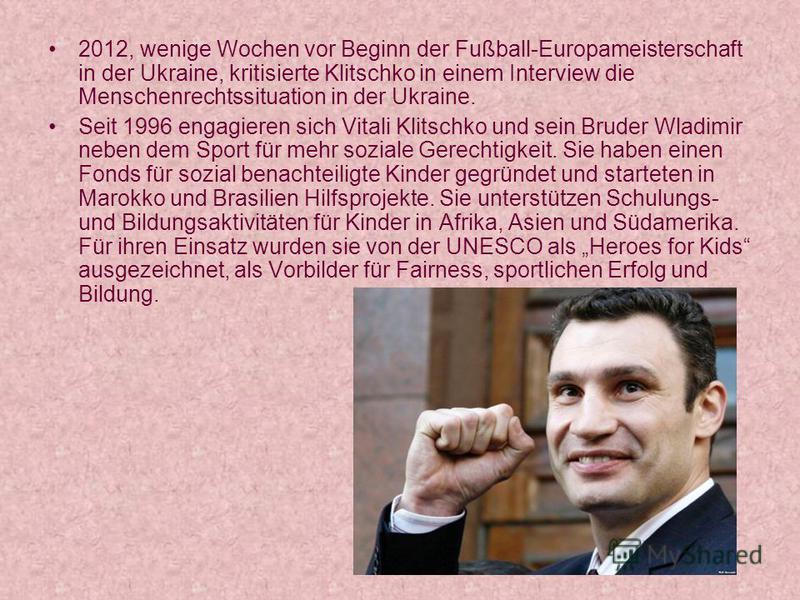 2012, wenige Wochen vor Beginn der Fußball-Europameisterschaft in der Ukraine, kritisierte Klitschko in einem Interview die Menschenrechtssituation in der Ukraine. Seit 1996 engagieren sich Vitali Klitschko und sein Bruder Wladimir neben dem Sport fü