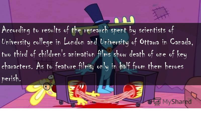 According to results of the research spent by scientists of University college in London and University of Ottawa in Canada, two third of children's animation films show death of one of key characters. As to feature films, only in half from them hero