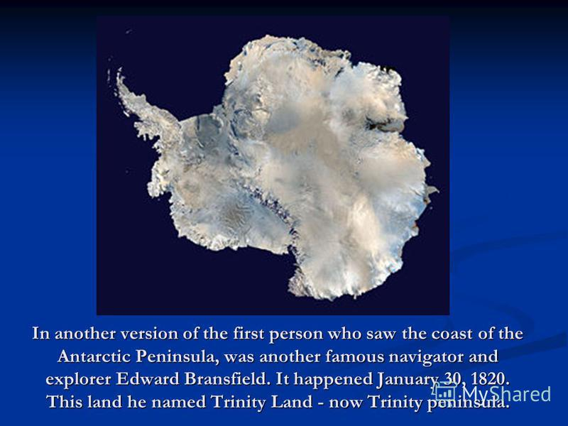 In another version of the first person who saw the coast of the Antarctic Peninsula, was another famous navigator and explorer Edward Bransfield. It happened January 30, 1820. This land he named Trinity Land - now Trinity peninsula.