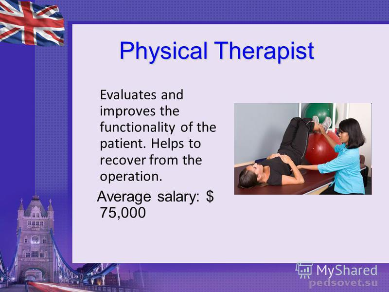 Physical Therapist Evaluates and improves the functionality of the patient. Helps to recover from the operation. Average salary: $ 75,000