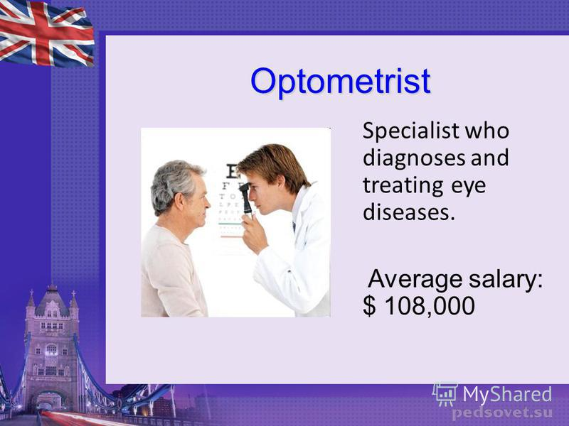 Optometrist Optometrist Specialist who diagnoses and treating eye diseases. Average salary: $ 108,000