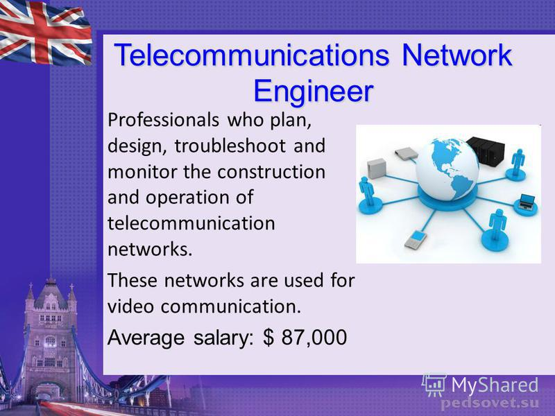 Telecommunications Network Engineer Professionals who plan, design, troubleshoot and monitor the construction and operation of telecommunication networks. These networks are used for video communication. Average salary: $ 87,000
