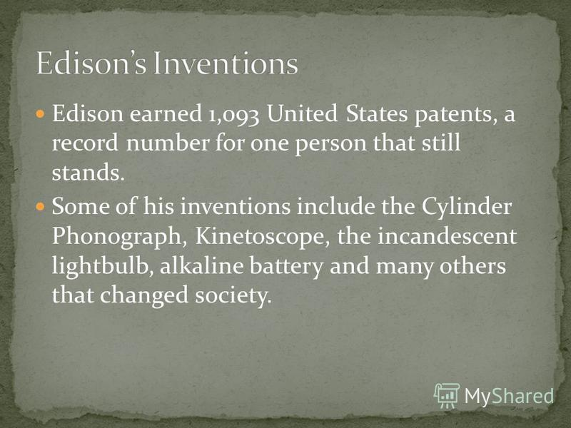 Edison earned 1,093 United States patents, a record number for one person that still stands. Some of his inventions include the Cylinder Phonograph, Kinetoscope, the incandescent lightbulb, alkaline battery and many others that changed society.