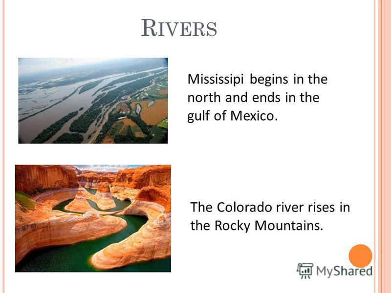 R IVERS Mississipi begins in the north and ends in the gulf of Mexico. The Colorado river rises in the Rocky Mountains.