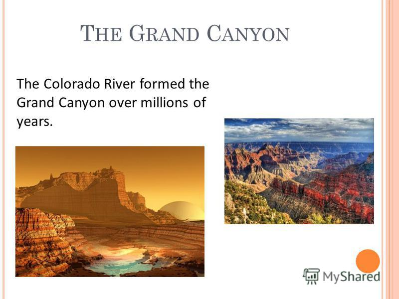T HE G RAND C ANYON The Colorado River formed the Grand Canyon over millions of years.