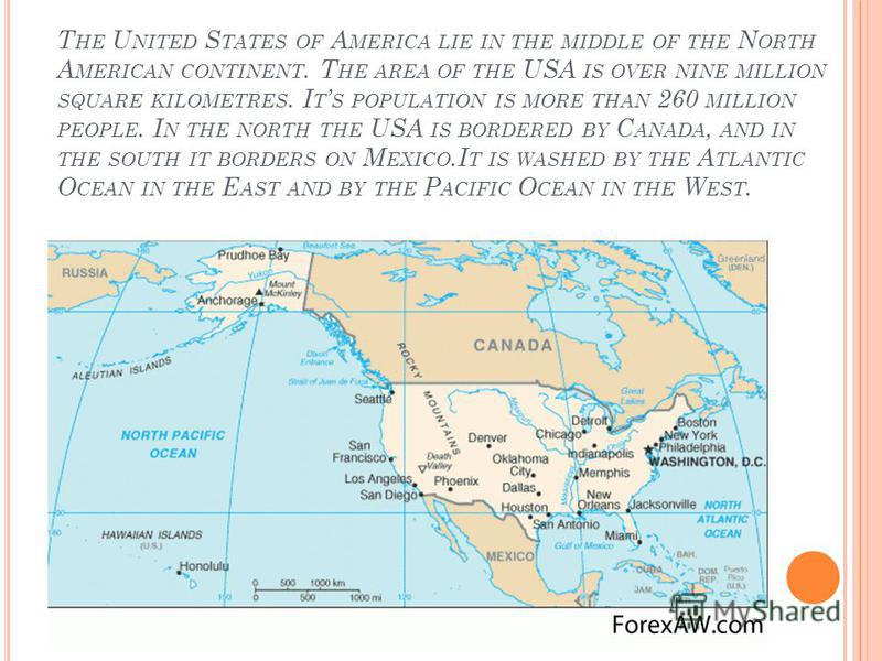 T HE U NITED S TATES OF A MERICA LIE IN THE MIDDLE OF THE N ORTH A MERICAN CONTINENT. T HE AREA OF THE USA IS OVER NINE MILLION SQUARE KILOMETRES. I T S POPULATION IS MORE THAN 260 MILLION PEOPLE. I N THE NORTH THE USA IS BORDERED BY C ANADA, AND IN