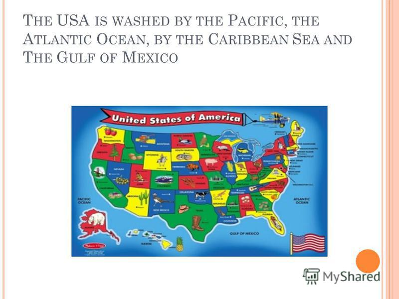 T HE USA IS WASHED BY THE P ACIFIC, THE A TLANTIC O CEAN, BY THE C ARIBBEAN S EA AND T HE G ULF OF M EXICO