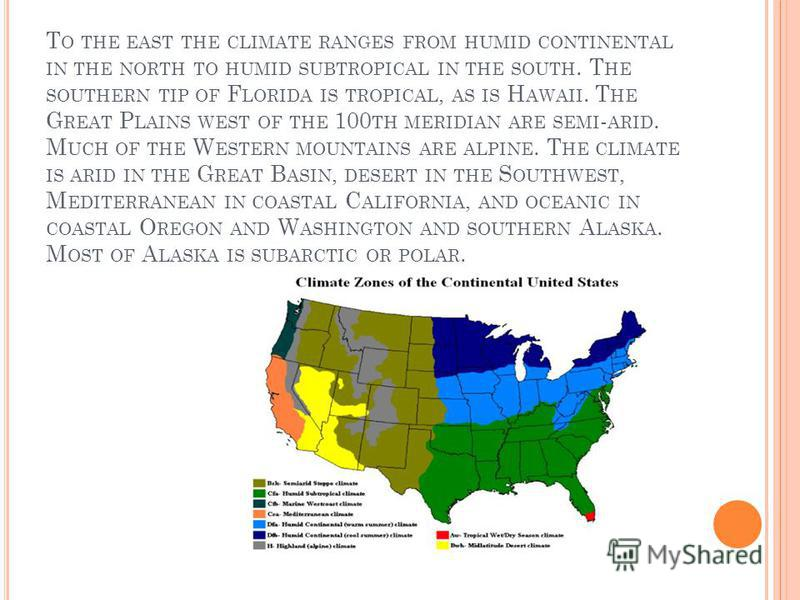 T O THE EAST THE CLIMATE RANGES FROM HUMID CONTINENTAL IN THE NORTH TO HUMID SUBTROPICAL IN THE SOUTH. T HE SOUTHERN TIP OF F LORIDA IS TROPICAL, AS IS H AWAII. T HE G REAT P LAINS WEST OF THE 100 TH MERIDIAN ARE SEMI - ARID. M UCH OF THE W ESTERN MO