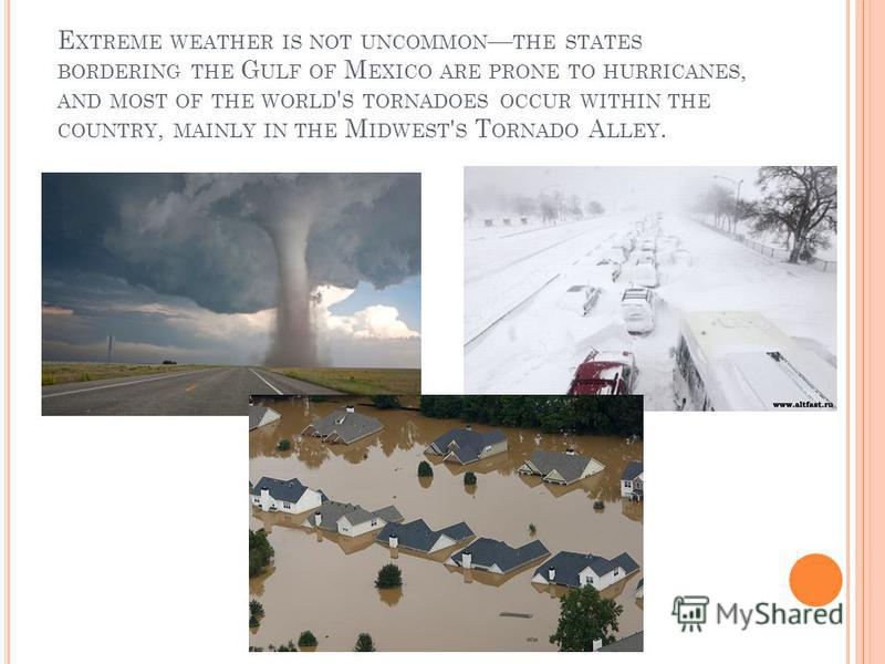 E XTREME WEATHER IS NOT UNCOMMON THE STATES BORDERING THE G ULF OF M EXICO ARE PRONE TO HURRICANES, AND MOST OF THE WORLD ' S TORNADOES OCCUR WITHIN THE COUNTRY, MAINLY IN THE M IDWEST ' S T ORNADO A LLEY.