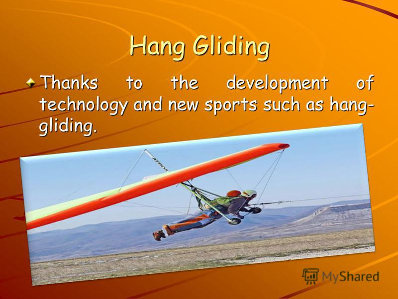 Hang Gliding Thanks to the development of technology and new sports such as hang- gliding.