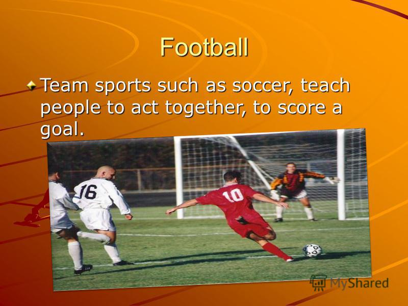 Football Team sports such as soccer, teach people to act together, to score a goal.