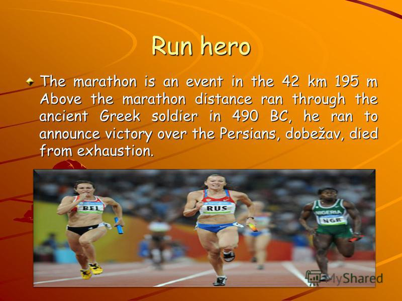 Run hero The marathon is an event in the 42 km 195 m Above the marathon distance ran through the ancient Greek soldier in 490 BC, he ran to announce victory over the Persians, dobežav, died from exhaustion.