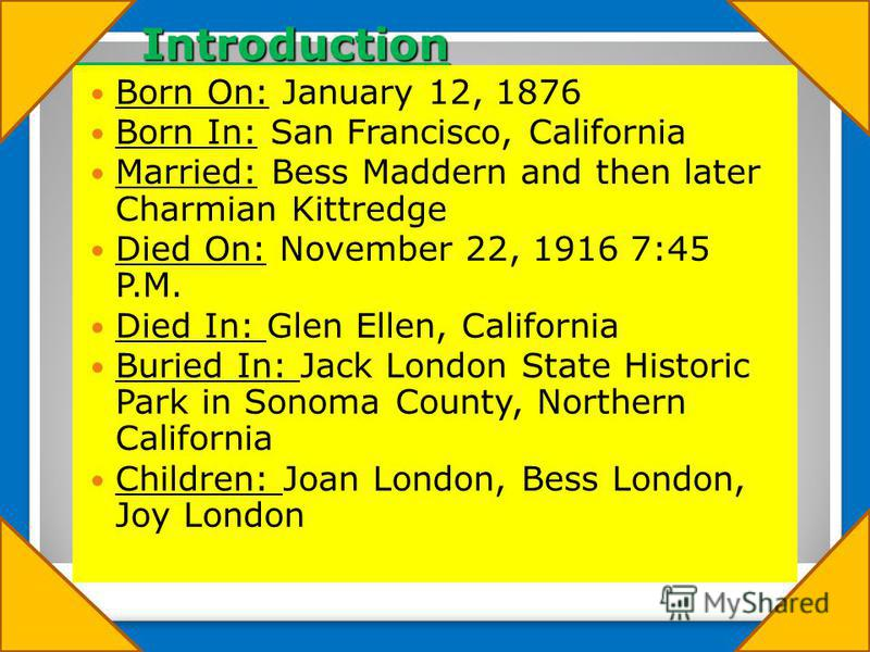 Introduction Introduction Born On: January 12, 1876 Born In: San Francisco, California Married: Bess Maddern and then later Charmian Kittredge Died On: November 22, 1916 7:45 P.M. Died In: Glen Ellen, California Buried In: Jack London State Historic