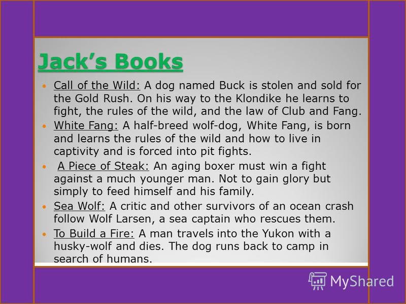 Jacks Books Call of the Wild: A dog named Buck is stolen and sold for the Gold Rush. On his way to the Klondike he learns to fight, the rules of the wild, and the law of Club and Fang. White Fang: A half-breed wolf-dog, White Fang, is born and learns