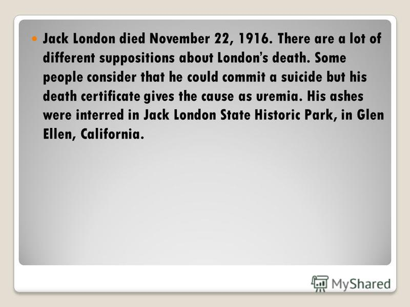 Jack London died November 22, 1916. There are a lot of different suppositions about Londons death. Some people consider that he could commit a suicide but his death certificate gives the cause as uremia. His ashes were interred in Jack London State H