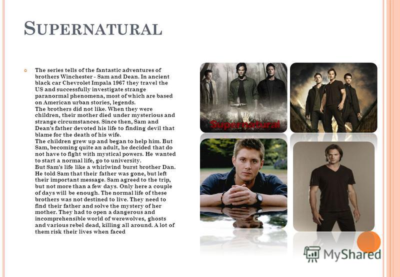 S UPERNATURAL The series tells of the fantastic adventures of brothers Winchester - Sam and Dean. In ancient black car Chevrolet Impala 1967 they travel the US and successfully investigate strange paranormal phenomena, most of which are based on Amer