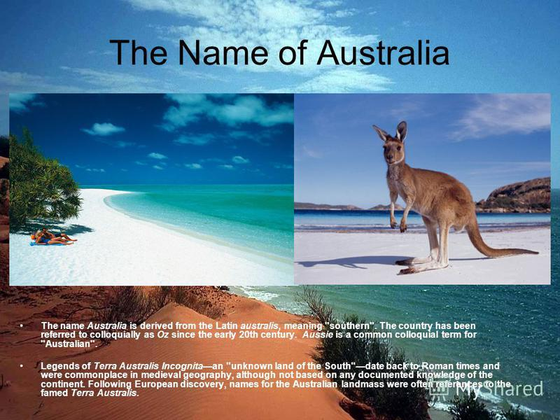 The Name of Australia The name Australia is derived from the Latin australis, meaning