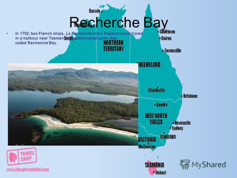 Recherche Bay In 1792, two French ships, La Recherche and L'Espérance anchored in a harbour near Tasmania's southernmost point they called Recherche Bay.