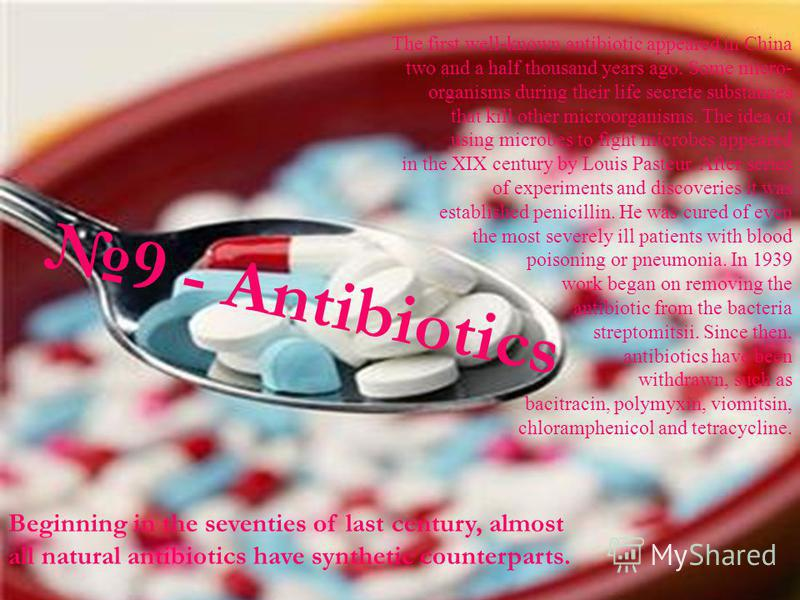 9 - Antibiotics The first well-known antibiotic appeared in China two and a half thousand years ago. Some micro- organisms during their life secrete substances that kill other microorganisms. The idea of using microbes to fight microbes appeared in t