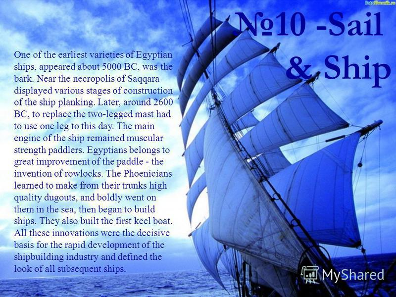 10 -Sail & Ship One of the earliest varieties of Egyptian ships, appeared about 5000 BC, was the bark. Near the necropolis of Saqqara displayed various stages of construction of the ship planking. Later, around 2600 BC, to replace the two-legged mast