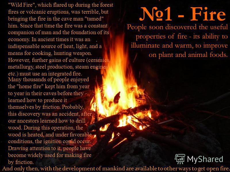 1 - Fire People soon discovered the useful properties of fire - its ability to illuminate and warm, to improve on plant and animal foods.