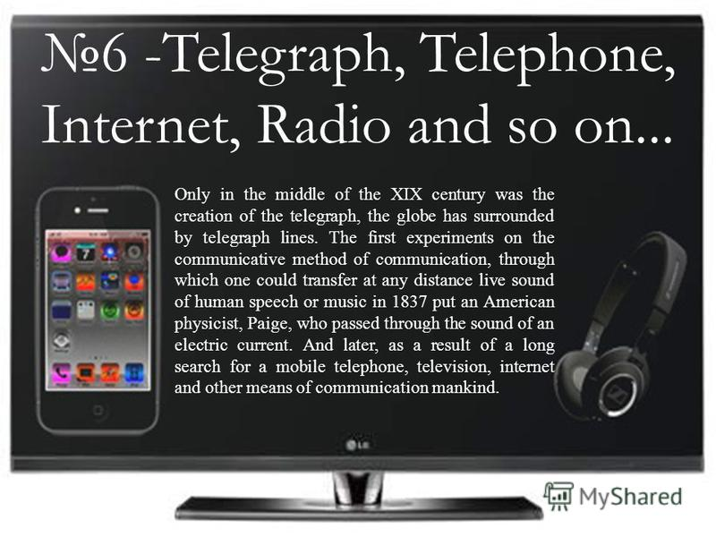 6 -Telegraph, Telephone, Internet, Radio and so on... Only in the middle of the XIX century was the creation of the telegraph, the globe has surrounded by telegraph lines. The first experiments on the communicative method of communication, through wh