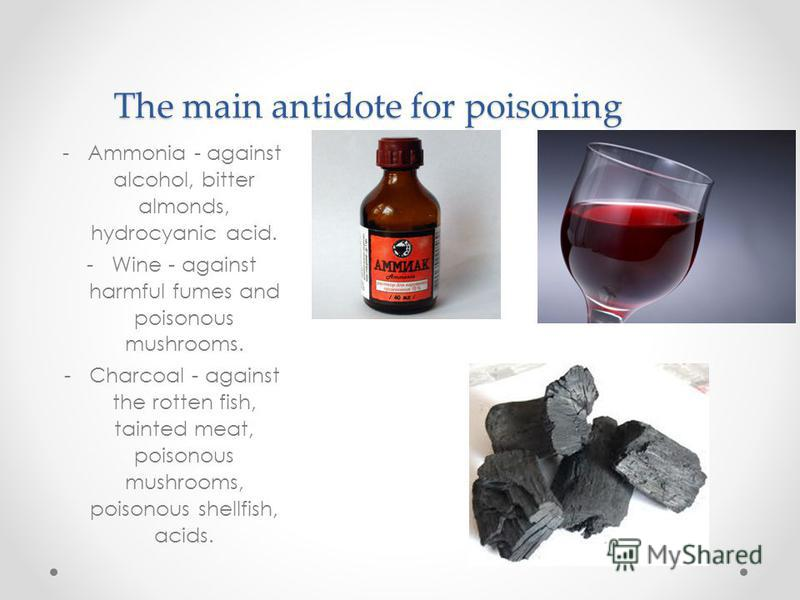 The main antidote for poisoning -Ammonia - against alcohol, bitter almonds, hydrocyanic acid. -Wine - against harmful fumes and poisonous mushrooms. -Charcoal - against the rotten fish, tainted meat, poisonous mushrooms, poisonous shellfish, acids.