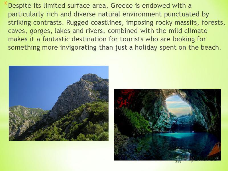 * Despite its limited surface area, Greece is endowed with a particularly rich and diverse natural environment punctuated by striking contrasts. Rugged coastlines, imposing rocky massifs, forests, caves, gorges, lakes and rivers, combined with the mi