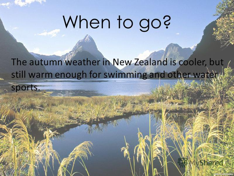 When to go? The autumn weather in New Zealand is cooler, but still warm enough for swimming and other water sports.