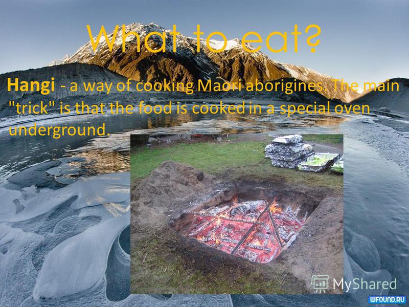 What to eat? Hangi - a way of cooking Maori aborigines. The main trick is that the food is cooked in a special oven underground.